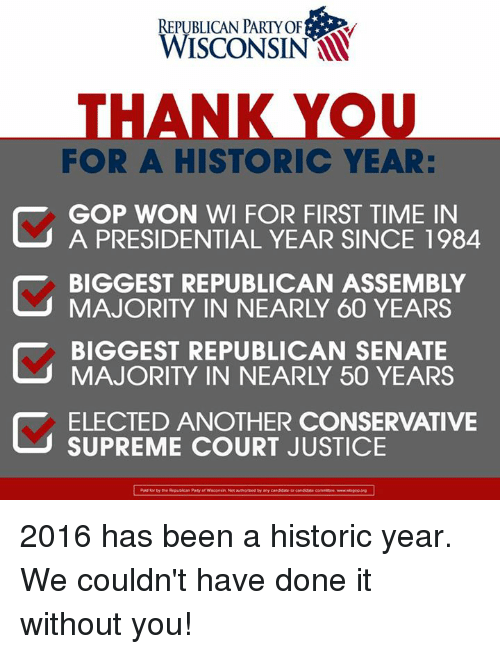 Memes, Supreme, and Republican Party: REPUBLICAN PARTY OF  FOR A HISTORIC YEAR:  GOP WON WI FOR FIRST TIME IN  A PRESIDENTIAL YEAR SINCE 1984  BIGGEST REPUBLICAN ASSEMBLY  MAJORITY IN NEARLY 60 YEARS  BIGGEST REPUBLICAN SENATE  ELECTED ANOTHER CONSERVATIVE  SUPREME COURT JUSTICE 2016 has been a historic year.  We couldn't have done it without you!