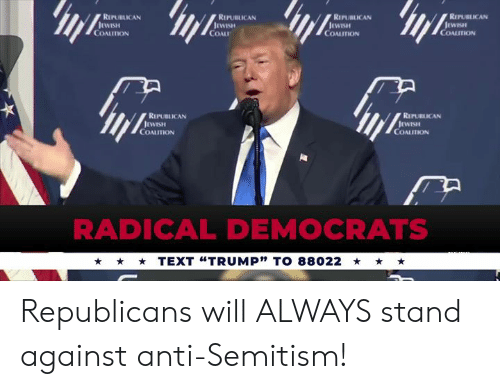 """coal: REPUBLICAN  REPUBLICAN  RIPUBLICAN  REPUBLICAN  COALITION  COAL  COALITION  COALITION  REPUBLICAN  REPUBLICAN  COALITION  COALITION  RADICAL DEMOCRATS  TEXT """"TRUMP"""" TO 88022 Republicans will ALWAYS stand against anti-Semitism!"""