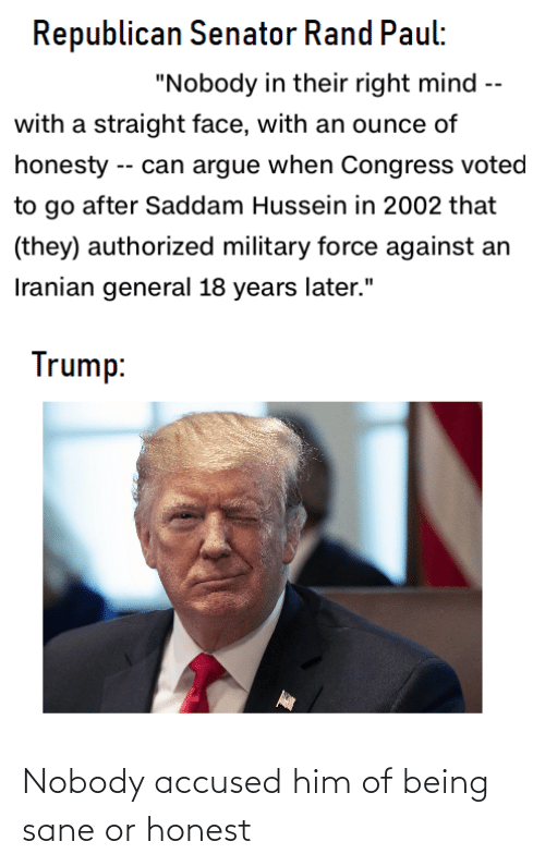 """rand: Republican Senator Rand Paul:  """"Nobody in their right mind --  with a straight face, with an ounce of  honesty -- can argue when Congress voted  to go after Saddam Hussein in 2002 that  (they) authorized military force against an  Iranian general 18 years later.""""  Trump: Nobody accused him of being sane or honest"""
