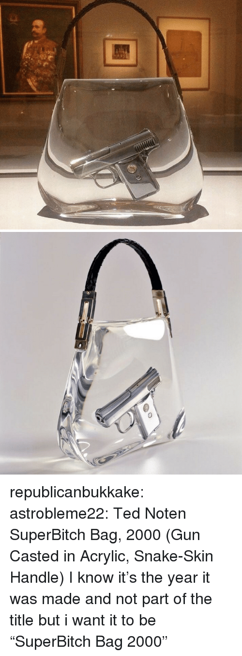 "Casted: republicanbukkake: astrobleme22:  Ted Noten  SuperBitch Bag, 2000  (Gun Casted in Acrylic, Snake-Skin Handle)  I know it's the year it was made and not part of the title but i want it to be ""SuperBitch Bag 2000"""