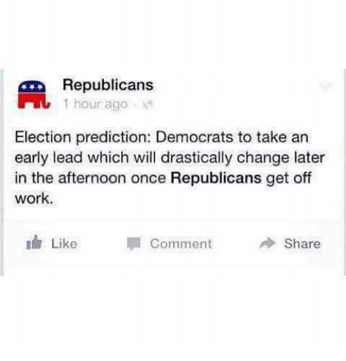memes: Republicans  1 hour ago  Election prediction: Democrats to take an  early lead which will drastically change later  in the afternoon once Republicans get off  work  I Like Comment  Share