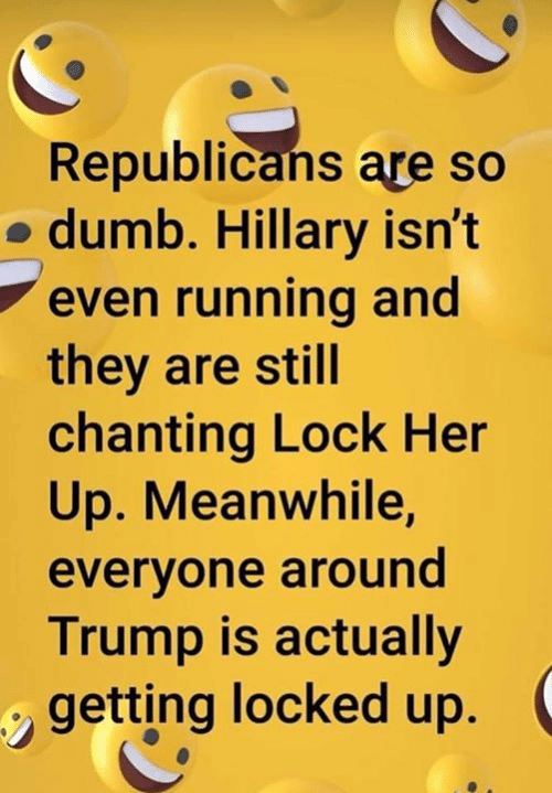 hillary: Republicans are so  o dumb. Hillary isn't  even running and  they are still  chanting Lock Her  Up. Meanwhile,  evervone around  Trump is actually  getting locked up.