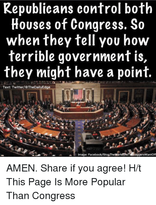 Twitter: Republicans control both  Houses of Congress. So  when they tell you how  terrible government is  they might have a point  Text: Twitter/@TheDailyEdge  li Image: Facebook/stopThewerldTheTd baggerswantoff AMEN.   Share if you agree!  H/t This Page Is More Popular Than Congress
