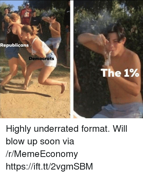 Soon..., Blow, and Via: Republicans  Democrats  The 1% Highly underrated format. Will blow up soon via /r/MemeEconomy https://ift.tt/2vgmSBM