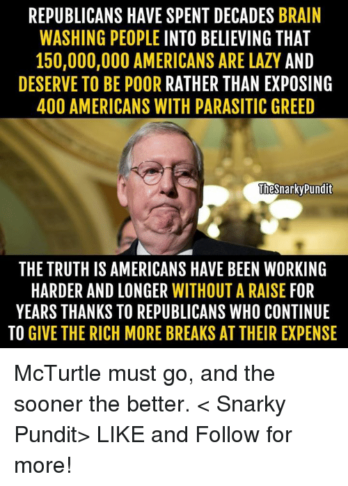 pundits: REPUBLICANS HAVE SPENT DECADES  BRAIN  WASHING PEOPLE INTO BELIEVING THAT  150,000,000 AMERICANS ARE LAZY AND  DESERVE TO BE POOR  RATHER THAN EXPOSING  400 AMERICANS WITH PARASITIC GREED  TIesnarky pundit  THE TRUTH IS AMERICANS HAVE BEEN WORKING  HARDER AND LONGER  WITHOUT A RAISE  FOR  YEARS THANKS TO REPUBLICANS WHO CONTINUE  TO GIVE THE RICH MORE BREAKS AT THEIR EXPENSE McTurtle must go, and the sooner the better.  < Snarky Pundit> LIKE and Follow for more!