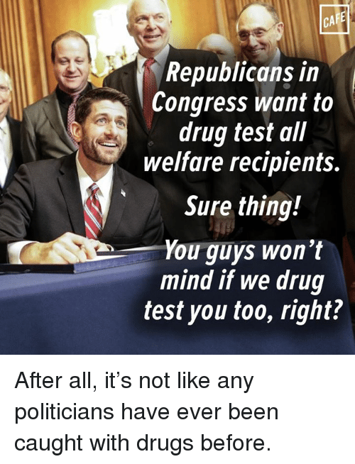 Drugs, Memes, and Test: Republicans in  Congress want to  drug test all  welfare recipients.  Sure thing!  You guys won't  mind if we drug  test you too, right? After all, it's not like any politicians have ever been caught with drugs before.