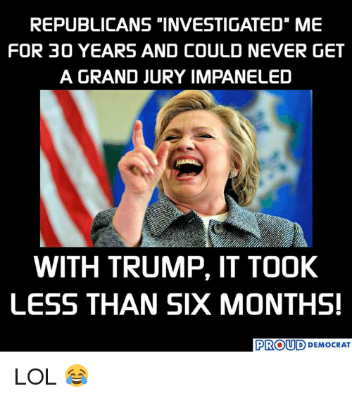 "Lol, Trump, and Grand: REPUBLICANS ""INVESTIGATED"" ME  FOR 30 YEARS AND COULD NEVER GET  A GRAND JURY IMPANELED  WITH TRUMP, IT TOOK  LESS THAN SIX MONTHS  PROUD DEMOCRAT LOL 😂"