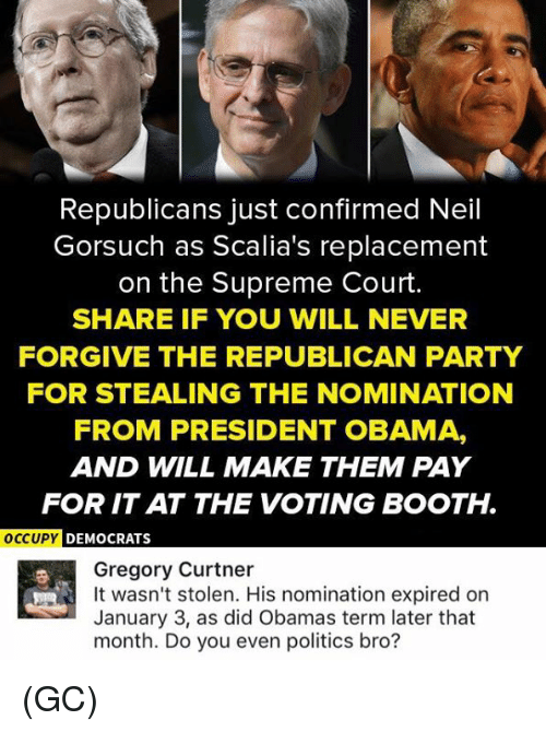 Memes, Obama, and Party: Republicans just confirmed Neil  Gorsuch as Scalia's replacement  on the Supreme Court.  SHARE IF YOU WILL NEVER  FORGIVE THE REPUBLICAN PARTY  FOR STEALING THE NOMINATION  FROM PRESIDENT OBAMA,  AND WILL MAKE THEM PAY  FOR ITAT THE VOTING BOOTH.  OCCUPY DEMOCRATS  Gregory Curtner  It wasn't stolen. His nomination expired on  January 3, as did Obamas term later that  month. Do you even politics bro? (GC)