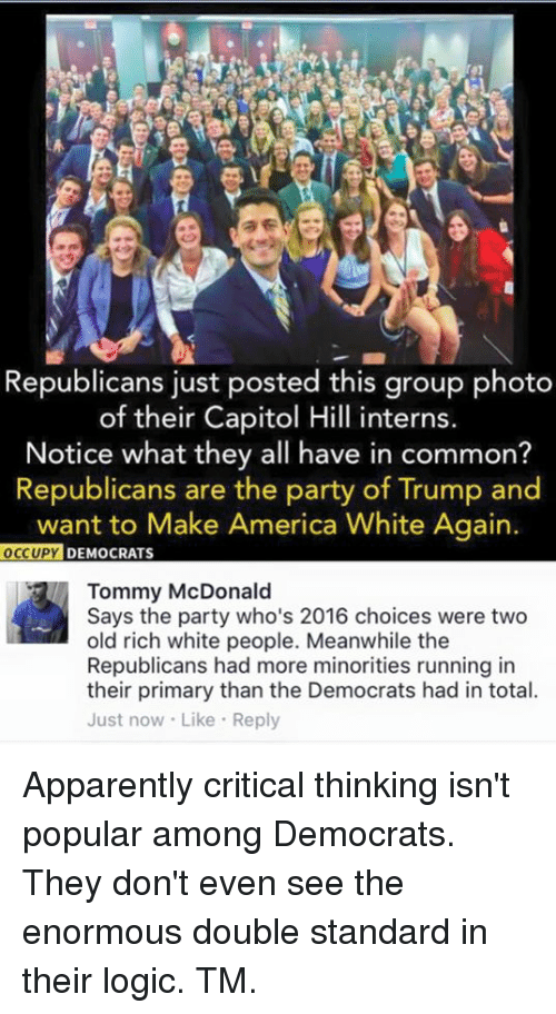 Trump: Republicans just posted this group photo  of their Capitol Hill interns.  Notice what they all have in common?  Republicans are the party of Trump and  want to Make America White Again.  OCCUPY DEMOCRATS  Tommy McDonald  Says the party who's 2016 choices were two  old rich white people. Meanwhile the  Republicans had more minorities running in  their primary than the Democrats had in total.  Just now. Like Reply Apparently critical thinking isn't popular among Democrats. They don't even see the enormous double standard in their logic.   TM.