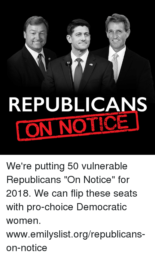 """Memes, Women, and Pro: REPUBLICANS  LON NOTICE We're putting 50 vulnerable Republicans """"On Notice"""" for 2018. We can flip these seats with pro-choice Democratic women. www.emilyslist.org/republicans-on-notice"""