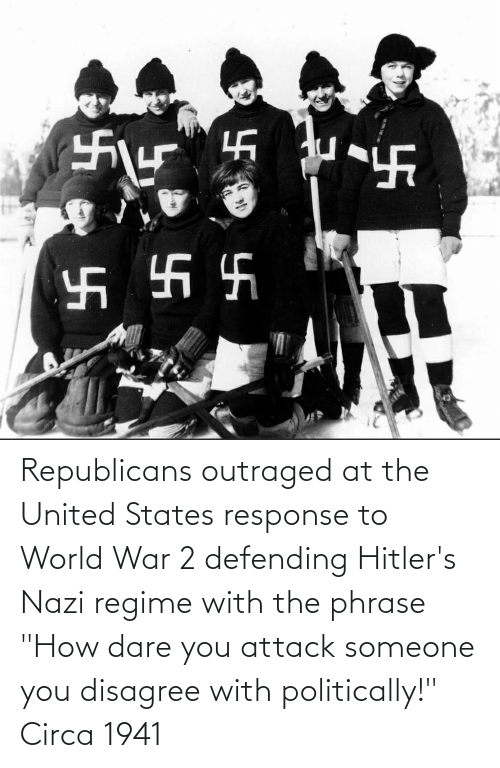 "World War 2: Republicans outraged at the United States response to World War 2 defending Hitler's Nazi regime with the phrase ""How dare you attack someone you disagree with politically!"" Circa 1941"