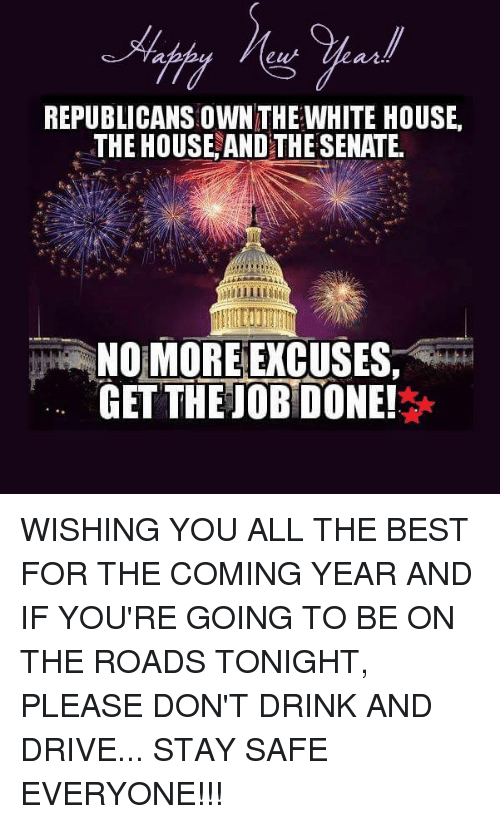 drinking and driving: REPUBLICANS OWNTHE WHITE HOUSE.  THE HOUSE AND THE SENATE.  NO MORE EXCUSES,  GET THE OBDONE! WISHING YOU ALL THE BEST FOR THE COMING YEAR AND IF YOU'RE GOING TO BE ON THE ROADS TONIGHT, PLEASE DON'T DRINK AND DRIVE... STAY SAFE EVERYONE!!!
