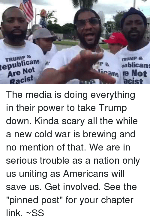 """Racist Trump: Republicans  Racist  TRUMP &  P & dublicans  Frans re Not The media is doing everything in their power to take Trump down. Kinda scary all the while a new cold war is brewing and no mention of that. We are in serious trouble as a nation only us uniting as Americans will save us. Get involved. See the """"pinned post"""" for your chapter link.   ~SS"""