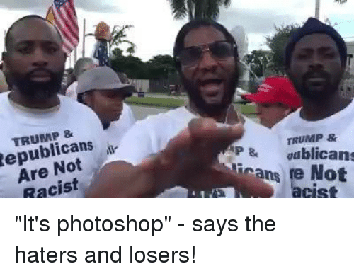 "Memes, Photoshop, and Trump: Republicans  Racist  TRUMP &  P & dublicans  Frans re Not ""It's photoshop"" - says the haters and losers!"