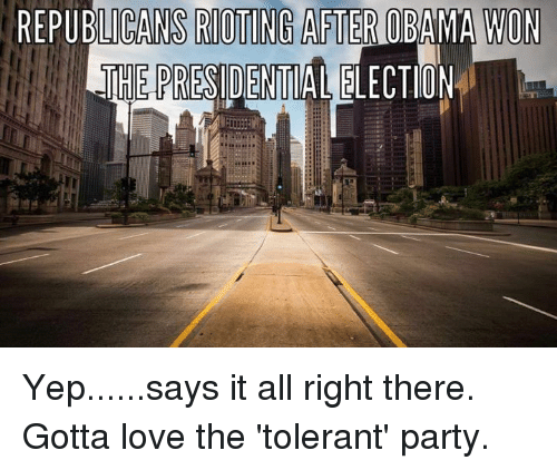 Memes, Riot, and Say It: REPUBLICANS RIOTING AFTER OBAMA WON  THE RESIDE  ELECTION Yep......says it all right there.  Gotta love the 'tolerant' party.