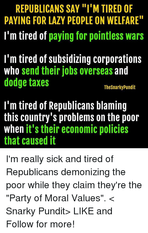 "Lazy, Memes, and Party: REPUBLICANS SAY ""I'M TIRED OF  PAYING FOR LAZY PEOPLE ON WELFARE""  I'm tired of  paying for pointless wars  I'm tired of subsidizing corporations  who send their jobs overseas and  dodge taxes  Thesnarkypundit  I'm tired of Republicans blaming  this country's problems on the poor  when it's their economic policies  that caused it I'm really sick and tired of Republicans demonizing the poor while they claim they're the ""Party of Moral Values"".  < Snarky Pundit> LIKE and Follow for more!"