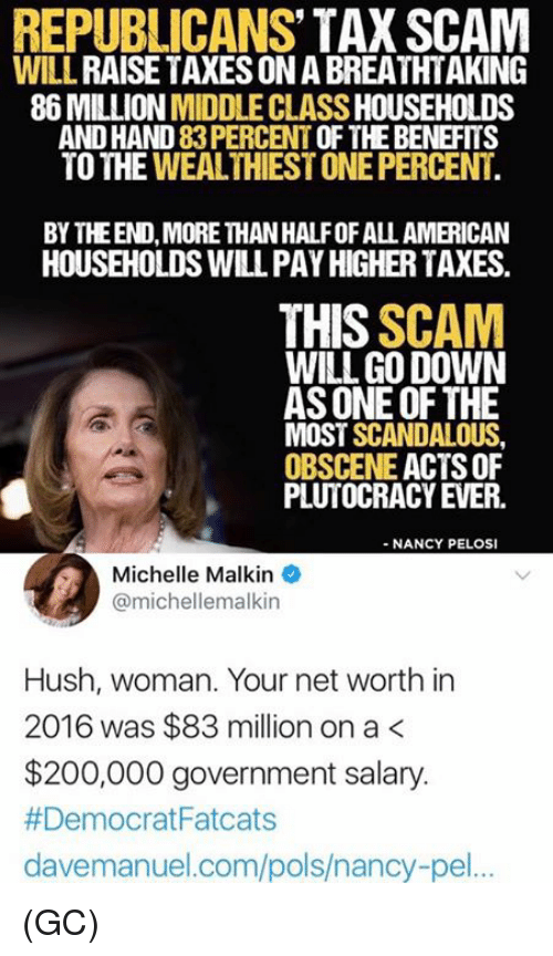 michelle malkin: REPUBLICANS' TAX SCAM  WILL RAISE TAXES ON A BREATHTAKING  86 MILLION MIDDLE CLASS HOUSEHOLDS  AND HAND 83 PERCENT OF THE BENEFITS  TO THE WEALTHIEST ONE PERCENT  BY THEEND, MORE THAN HALFOF ALL AMERICAN  HOUSEHOLDS WILL PAY HIGHER TAXES  THIS SCAM  WILL GO DOWN  AS ONE OF THE  MOST SCANDALOUS  OBSCENE ACTS OF  PLUTOCRACY EVER.  - NANCY PELOSI  Michelle Malkin  @michellemalkin  Hush, woman. Your net worth in  2016 was $83 million on a<  $200,000 government salary.  # Democrat Fatcats  davemanuel.com/pols/nancy-pel.. (GC)
