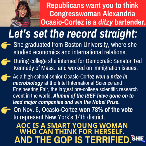 cortez: Republicans want you to think  Congresswoman Alexandria  Ocasio-Cortez is a ditzy bartender.  Let's set the record straight:  She graduated from Boston University, where she  studied economics and international relations.  During college she interned for Democratic Senator Ted  Kennedy of Mass. and worked on immigration issues  As a high school senior Ocasio-Cortez won a prize in  microbiology at the Intel International Science and  Engineering Fair, the largest pre-college scientific research  event in the world. Alumni of the ISEF have gone on to  lead major companies and win the Nobel Prize.  On Nov. 6, Ocasio-Cortez won 78% of the vote  to represent New York's 14th district  AOC IS A SMART YOUNG WOMAN  WHO CAN THINK FOR HERSELF.  AND THE GOP IS TERRIFIED SHE