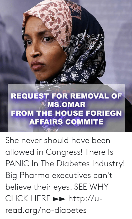 Pharma: REQUEST FOR REMOVAL OF  . Ms.OMAR  FROM THE HOUSE FORIEGN  AFFAIRS COMMITE She never should have been allowed in Congress!  There Is PANIC In The Diabetes Industry! Big Pharma executives can't believe their eyes. SEE WHY CLICK HERE ►► http://u-read.org/no-diabetes