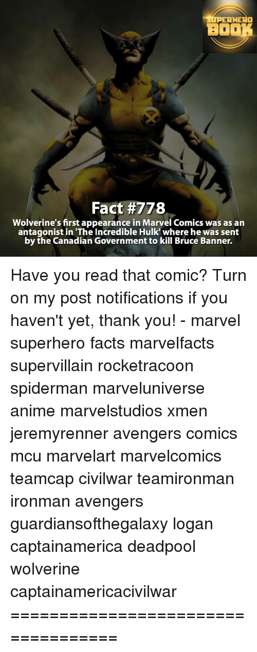 """incredible hulk: RERHERO  BOOK  Fact #778  Wolverine's first appearance in Marvel Comics was as an  antagonist in """"The Incredible Hulk' where he was sent  by the Canadian Government to kill Bruce Banner. Have you read that comic? Turn on my post notifications if you haven't yet, thank you! - marvel superhero facts marvelfacts supervillain rocketracoon spiderman marveluniverse anime marvelstudios xmen jeremyrenner avengers comics mcu marvelart marvelcomics teamcap civilwar teamironman ironman avengers guardiansofthegalaxy logan captainamerica deadpool wolverine captainamericacivilwar ==================================="""
