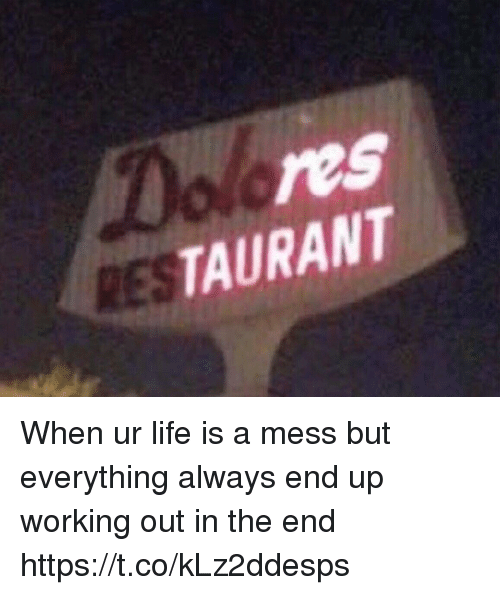 Life, Working Out, and Girl Memes: res  TAURANT  RES When ur life is a mess but everything always end up working out in the end https://t.co/kLz2ddesps