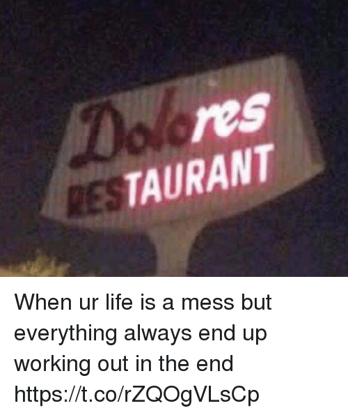 Life, Working Out, and Girl Memes: res  TAURANT  RES When ur life is a mess but everything always end up working out in the end https://t.co/rZQOgVLsCp