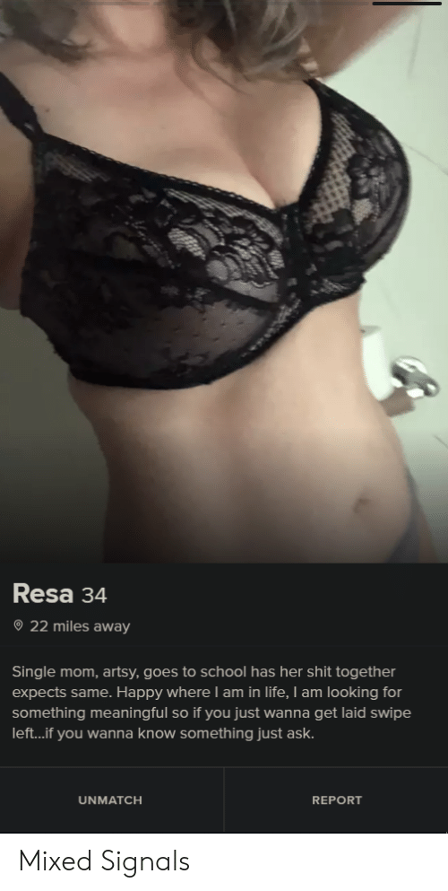 Wanna Get Laid: Resa 34  22 miles away  Single mom, artsy, goes to school has her shit together  expects same. Happy where I am in life, I am looking for  something meaningful so if you just wanna get laid swipe  left...if you wanna know something just ask.  UNMATCH  REPORT Mixed Signals