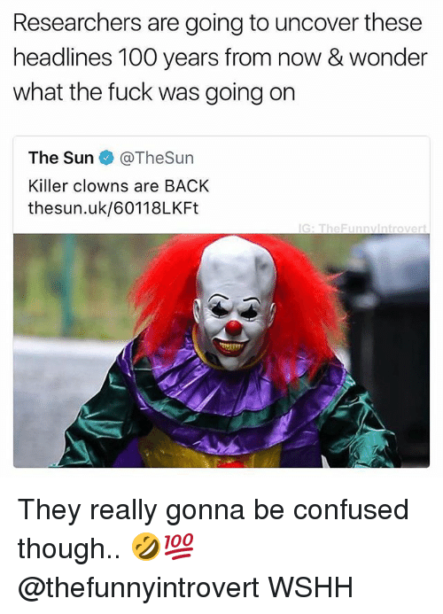 Uks: Researchers are going to uncover these  headlines 100 years from now & wonder  what the fuck was going on  The Sun ◆ @TheSun  Killer clowns are BACK  thesun.uk/60118LKFt  G: TheFunnvintrovert They really gonna be confused though.. 🤣💯 @thefunnyintrovert WSHH