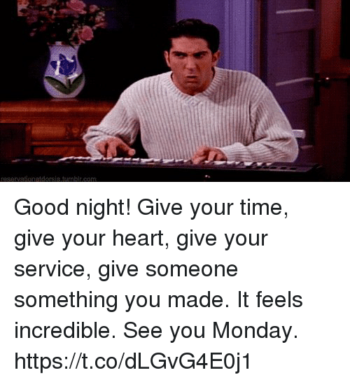 Memes, Good, and Heart: reservationatdorsia.tumbir.com Good night!  Give your time, give your heart, give your service, give someone something you made.  It feels incredible. See you Monday. https://t.co/dLGvG4E0j1