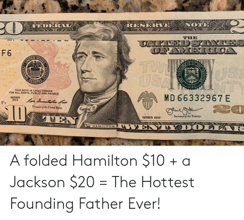 hamilton: RESERVE NOTE  FED  THE  DST  10  10  10  10  F 6  1 0  10 10  TW  USA  1ofo 1o  UNITED  10  USA  NTS  1o10  RESERVE  10  10  THIS NOTE IS LEGAL TENDER  FOR ALL DEBTS, PUBLIC AND PRIVATE  SERIES  2013  MD 66332967 E  Raa Bomateteo kis  F2  D  Treasurer of the United States  Secretary of the Treasuy.  SERIES 2013  WAWIH PSSE  ENAY DOLIA -  MUKHNG  HAMILTON  AWAO  STATES  LL  SYSTEM A folded Hamilton $10 + a Jackson $20 = The Hottest Founding Father Ever!