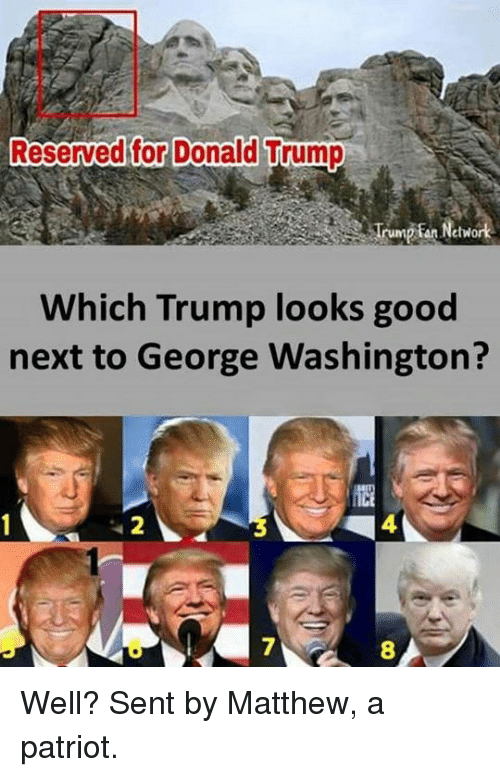 Donald Trump, Memes, and George Washington: Reserved for Donald Trump  Which Trump looks good  next to George Washington?  4  7  8 Well?  Sent by Matthew, a patriot.
