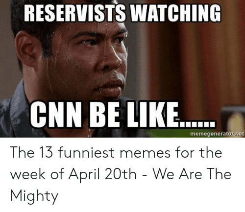 13 Funniest: RESERVISTS WATCHING  CNN BE LIKE..  memegenerator.net The 13 funniest memes for the week of April 20th - We Are The Mighty