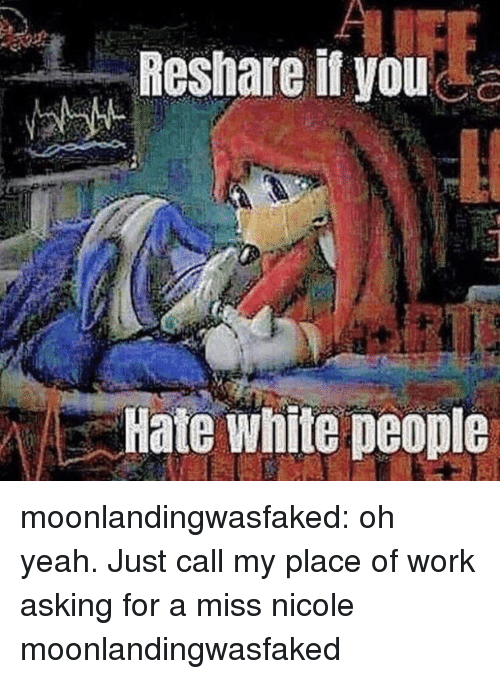 Reshare: Reshare it you  Hate white people moonlandingwasfaked: oh yeah. Just call my place of work asking for a miss nicole moonlandingwasfaked