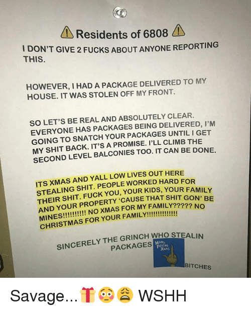 Fam, Fuck You, and The Grinch: Residents of 6808  DON'T GIVE 2 FUCKS ABOUT ANYONE REPORTING  THIS.  HOWEVER, I HAD A PACKAGE DELIVERED TO MY  HOUSE. IT WAS STOLEN OFF MY FRONT  SO LET'S BE REAL AND ABSOLUTELY CLEAR.  EVERYONE HAS PACKAGES BEING DELIVERED, I'M  GOING TO SNATCH YOUR PACKAGES UNTIL I GET  MY SHIT BACK. IT'S A PROMISE. I'LL CLIMB THE  SECOND LEVEL BALCONIES TOO. IT CAN BE DONE.  ITS XMAS AND YALL LOW LIVES OUT HERE  STEALING SHIT. PEOPLE WORKED HARD FOR  THEIR SHIT. FUCK YOU, YOUR KIDS, YOUR FAM  AND YOUR PROPERTY 'CAUSE THAT SHIT GON  SINCERELY THE GRINCH WHO STEALIN  PACKAGES  BITCHES Savage...🎁😳😩 WSHH