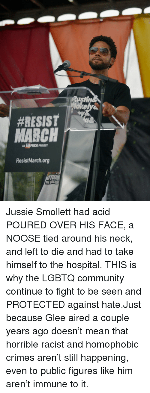 figures:  #RESIST  LAI PRIDE P  ResistMarchorg Jussie Smollett had acid POURED OVER HIS FACE, a NOOSE tied around his neck, and left to die and had to take himself to the hospital. THIS is why the LGBTQ community continue to fight to be seen and PROTECTED against hate.Just because Glee aired a couple years ago doesn't mean that horrible racist and homophobic crimes aren't still happening, even to public figures like him aren't immune to it.