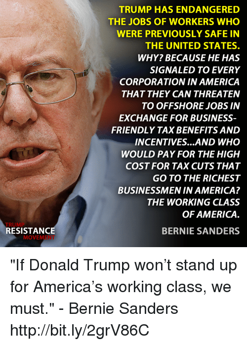 "Bernie Sanders, Donald Trump, and Memes: RESISTANCE  MOVEM  TRUMP HAS ENDANGERED  THE JOBS OF WORKERS WHO  WERE PREVIOUSLY SAFE IN  THE UNITED STATES.  WHY? BECAUSE HE HAS  SIGNALED TO EVERY  CORPORATION INAMERICA  THAT THEY CAN THREATEN  TO OFFSHORE JOBS IN  EXCHANGE FOR BUSINESS  FRIENDLY TAXBENEFITS AND  INCENTIVES AND WHO  WOULD PAY FOR THE HIGH  COST FOR TAX CUTS THAT  GO TO THE RICHEST  BUSINESSMEN IN AMERICA?  THE WORKING CLASS  OF AMERICA  BERNIE SANDERS ""If Donald Trump won't stand up for America's working class, we must."" - Bernie Sanders   http://bit.ly/2grV86C"