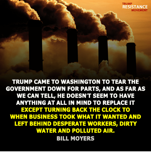Pollute: RESISTANCE  MOVEMEN  TRUMP CAME TO WASHINGTON TO TEAR THE  GOVERNMENT DOWN FOR PARTS, AND AS FAR AS  WE CAN TELL, HE DOESNT SEEM TO HAVE  ANITHING AT ALL IN MIND TO REPLACE IT  EXCEPT TURNING BACK THE CLOCK TO  WHEN BUSINESS TOOK WHAT IT WANTED AND  LEFT BEHIND DESPERATE WORKERS, DIRTY  WATER AND POLLUTED AIR.  BILL MOYERS