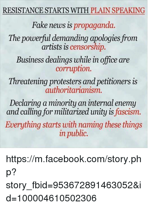 Facebook, Fake, and Memes: RESISTANCE STARTS WITH PLAIN SPEAKING  Fake news is propaganda.  The powerful demanding apologies from  artists is censorship.  Business dealings while in office are  cormuption.  Threatening protesters and petitioners is  authoritarianism.  Declaring a minority an internal enemy  and calling for militarized unity is fascism.  Everything starts with naming these things  in public. https://m.facebook.com/story.php?story_fbid=953672891463052&id=100004610502306