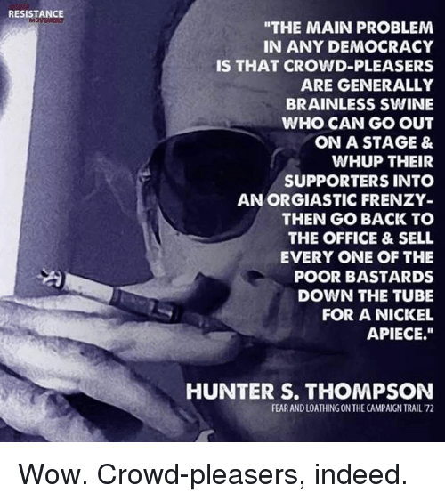 """Hunter S. Thompson, Memes, and The Office: RESISTANCE  """"THE MAIN PROBLEM  IN ANY DEMOCRACY  IS THAT CROWD-PLEASERS  ARE GENERALLY  BRAINLESS SWINE  WHO CAN GO OUT  ON A STAGE &  WHUP THEIR  SUPPORTERS INTO  AN ORGIASTIC FRENZY  THEN GO BACK TO  THE OFFICE & SELL  EVERY ONE OF THE  POOR BASTARDS  DOWN THE TUBE  FOR A NICKEL  APIECE.""""  HUNTER S. THOMPSON  FEAR AND LOATHING ON THE CAMPAIGN TRAIL 72 Wow. Crowd-pleasers, indeed."""