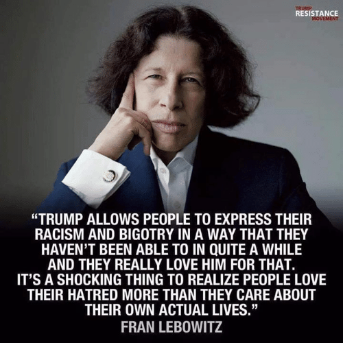 "Hatred: RESISTANCE  ""TRUMP ALLOWS PEOPLE TO EXPRESS THEIR  RACISM AND BIGOTRY IN A WAY THAT THEY  HAVEN'T BEEN ABLE TO IN QUITE A WHILE  AND THEY REALLY LOVE HIM FOR THAT.  IT'S A SHOCKING THING TO REALIZE PEOPLE LOVE  THEIR HATRED MORE THAN THEY CARE ABOUT  THEIR OWN ACTUAL LIVES.""  FRAN LEBOWITZ"