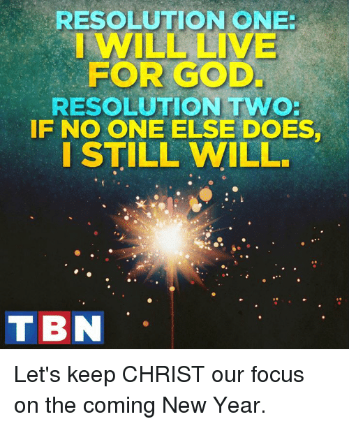 Let Keep: RESOLUTION ONE  WILL LIVE  FOR GOOD  RESOLUTION TWO:  IF NO ONE ELSE DOEST  I STILL WILL  TBN Let's keep CHRIST our focus on the coming New Year.