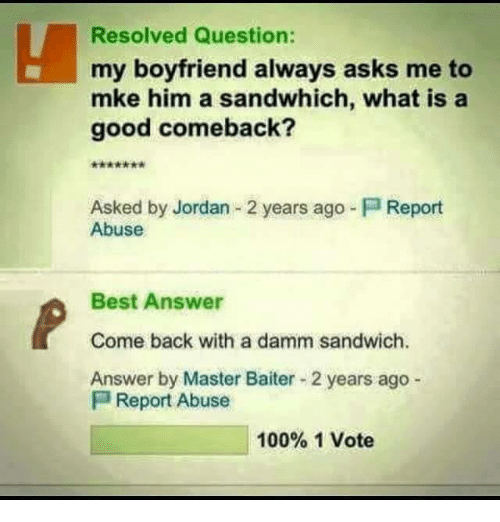 Good Comeback: Resolved Question:  my boyfriend always asks me to  mke him a sandwhich, what is a  good comeback?  Asked by Jordan 2 years ago Report  Abuse  Best Answer  Come back with a damm sandwich.  Answer by Master Baiter 2 years ago  P Report Abuse  100% 1 Vote