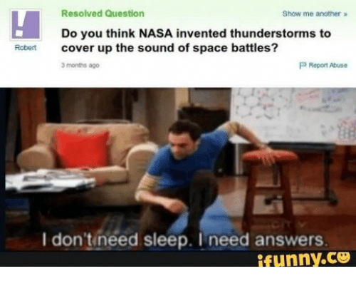 I Need Answers: Resolved Question  Show me another  Do you think NASA invented thunderstorms to  cover up the sound of space battles?  Robert  P Report Abuse  3 months ago  I don'tineed sleep. I need answers  ifunny.co