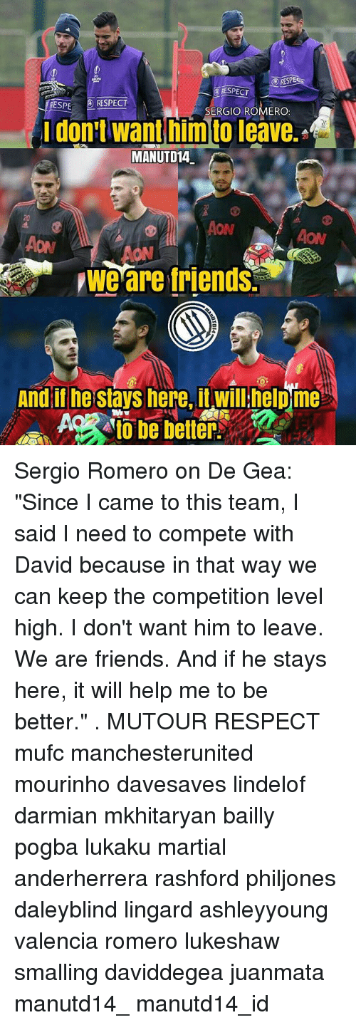 """Geas: RESPE  RESPECT  ESPE RESPECT  SERGIO ROMERO  idon:t want him to leave.  MANUTD14.  20  ON  AON  ON  we are friends.  And il he stays here, it willhelpme Sergio Romero on De Gea: """"Since I came to this team, I said I need to compete with David because in that way we can keep the competition level high. I don't want him to leave. We are friends. And if he stays here, it will help me to be better."""" . MUTOUR RESPECT mufc manchesterunited mourinho davesaves lindelof darmian mkhitaryan bailly pogba lukaku martial anderherrera rashford philjones daleyblind lingard ashleyyoung valencia romero lukeshaw smalling daviddegea juanmata manutd14_ manutd14_id"""