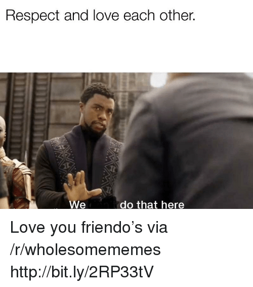 Friendo: Respect and love each other.  We  do that here Love you friendo's via /r/wholesomememes http://bit.ly/2RP33tV
