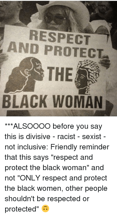 "Memes, Respect, and Black: RESPECT  AND PROTECT  THE  BLACK WOMAN ***ALSOOOO before you say this is divisive - racist - sexist - not inclusive: Friendly reminder that this says ""respect and protect the black woman"" and not ""ONLY respect and protect the black women, other people shouldn't be respected or protected"" 🙃"