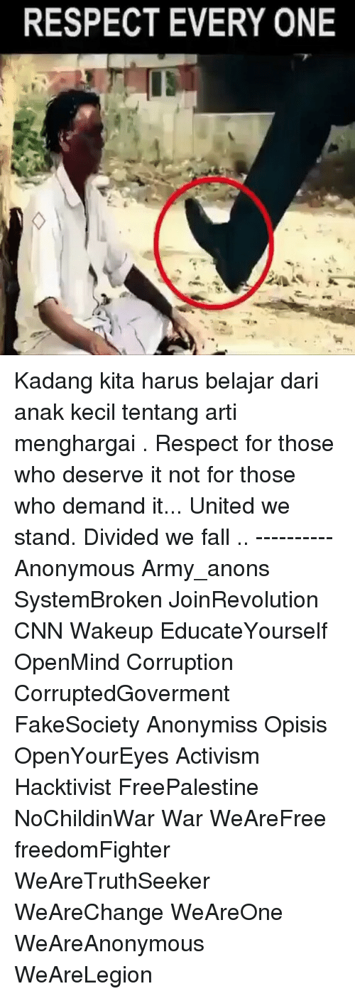 United We Stand: RESPECT EVERY ONE Kadang kita harus belajar dari anak kecil tentang arti menghargai . Respect for those who deserve it not for those who demand it... United we stand. Divided we fall .. ---------- Anonymous Army_anons SystemBroken JoinRevolution CNN Wakeup EducateYourself OpenMind Corruption CorruptedGoverment FakeSociety Anonymiss Opisis OpenYourEyes Activism Hacktivist FreePalestine NoChildinWar War WeAreFree freedomFighter WeAreTruthSeeker WeAreChange WeAreOne WeAreAnonymous WeAreLegion