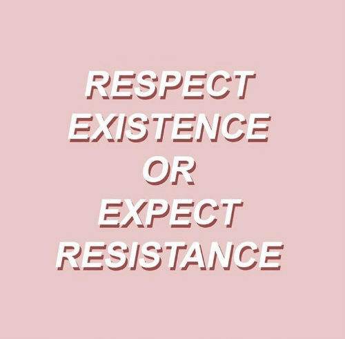 resistance: RESPECT  EXISTENCE  OR  EXPECT  RESISTANCE