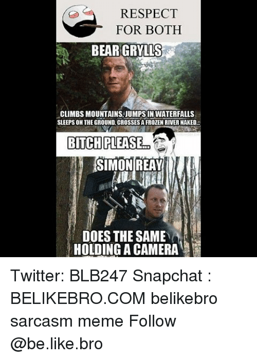Be Like, Bitch, and Meme: RESPECT  FOR BOTH  BEAR GRYLLS  CLIMBS MOUNTAINS JUMPS IN WATERFALLS  SLEEPSON THE GROUND. CROSSESAFROZEN RIVER NAKED  BITCH PLEASE  SIMON REAY  DOES THE SAME  HOLDING A CAMERA Twitter: BLB247 Snapchat : BELIKEBRO.COM belikebro sarcasm meme Follow @be.like.bro