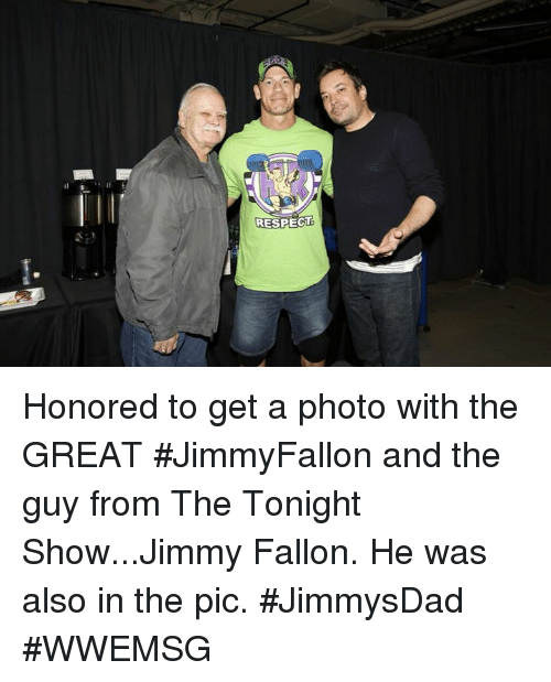 tonight show: RESPECT Honored to get a photo with the GREAT #JimmyFallon and the guy from The Tonight Show...Jimmy Fallon. He was also in the pic. #JimmysDad #WWEMSG